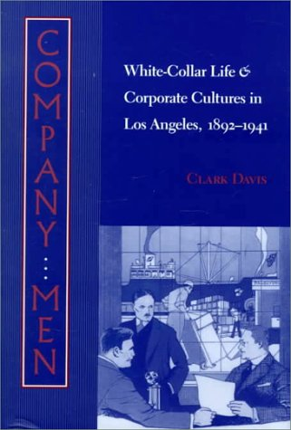 Company men : white-collar life and corporate cultures in Los Angeles, 1892-1941.: Davis, Clark