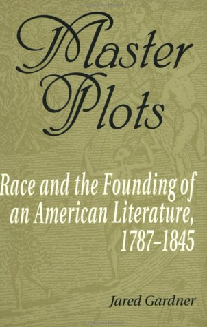 Master Plots: Race & the Founding of an American Literature, 1787-1856.: Jared Gardner