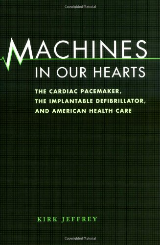 Machines in Our Hearts: The Cardiac Pacemaker, the Implantable Defibrillator, and American Health ...
