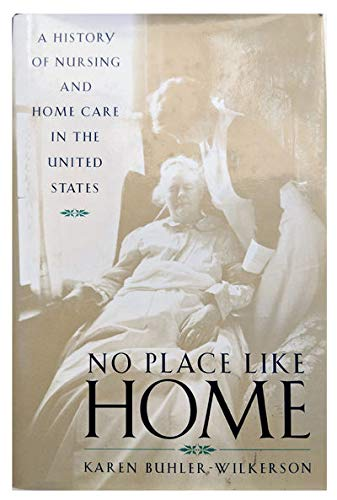 No Place Like Home: A History of Nursing and Home Care in the United States: Buhler Wilkerson, Ka