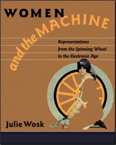 Women and the machine : representations from the spinning wheel to the electronic age.: Wosk, Julie...