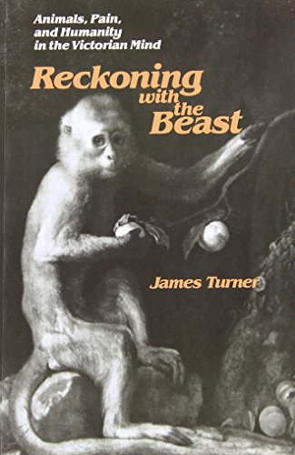 Reckoning with the Beast: Animals, Pain, and Humanity in the Victorian Mind: James C. Turner