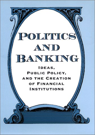 9780801867026: Politics and Banking: Ideas, Public Policy, and the Creation of Financial Institutions