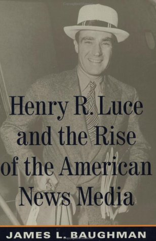 Henry R. Luce and the Rise of the American News Media: Baughman, James L.
