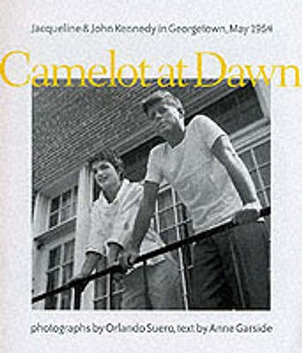 Camelot at Dawn: Jacqueline and John Kennedy in Georgetown, May 1954: Garside, Anne