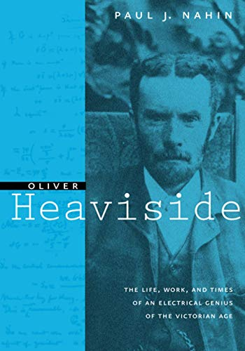 Oliver Heaviside: The Life, Work, and Times of an Electrical Genius of the Victorian Age (0801869099) by Paul J. Nahin
