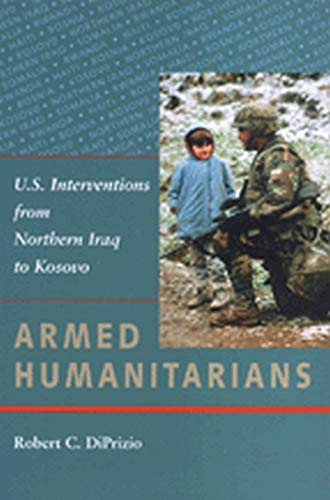 Armed Humanitarians: U.S. Interventions from Northern Iraq: Robert C. DiPrizio