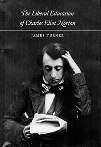 The Liberal Education of Charles Eliot Norton: Turner PhD, Professor James C.