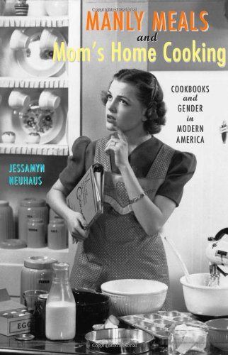 9780801871252: Manly Meals and Mom's Home Cooking: Cookbooks and Gender in Modern America