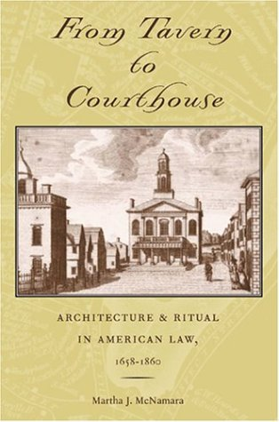 From Tavern to Courthouse - Architecture and Ritual in American Law, 1658-1860: McNamara, Martha J.