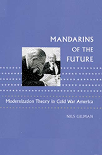 Mandarins of the Future: Modernization Theory in Cold War America (New Studies in American ...