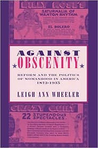 Against Obscenity - Reform and the Politics of Womanhood in America, 1873–1935: Wheeler, Leigh Ann