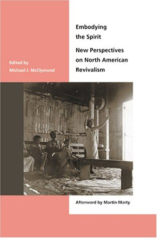 Embodying the Spirit - New Perspectives on North American Revivalism: McClymond, Michael J.