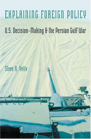 Explaining Foreign Policy: U.S. Decision-Making and the Persian Gulf War: Yetiv, Professor Steve A.