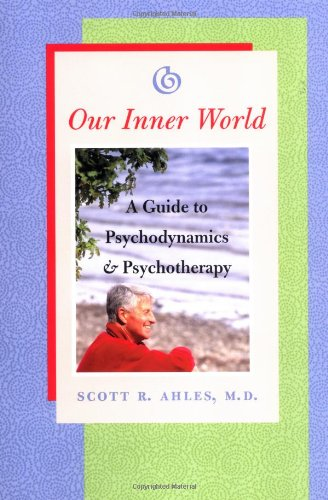 Our Inner World: A Guide to Psychodynamics and Psychotherapy: Ahles, Scott R.