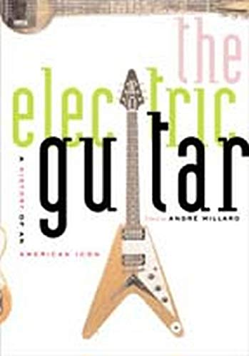 The Electric Guitar - A History of an American Icon: Millard, André