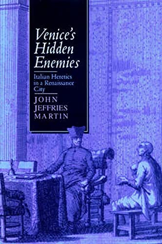 Venice's Hidden Enemies: Italian Heretics in a Renaissance City: Martin, John Jeffries