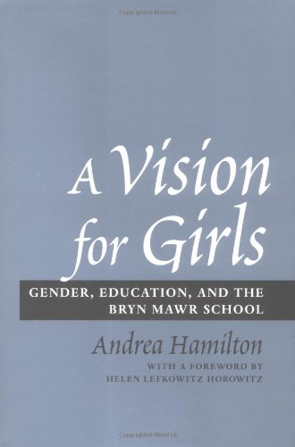 A Vision for Girls - Gender, Education, and the Bryn Mawr School: Hamilton, Andrea
