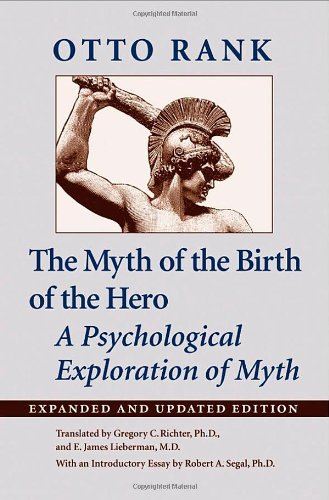 The Myth of the Birth of the Hero - A Psychological Exploration of Myth: Rank, Otto