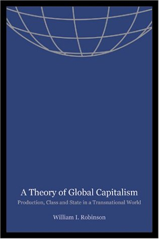 A Theory of Global Capitalism: Production, Class, and State in a Transnational World (Themes in ...