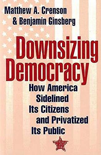9780801878862: Downsizing Democracy: How America Sidelined Its Citizens and Privatized Its Public