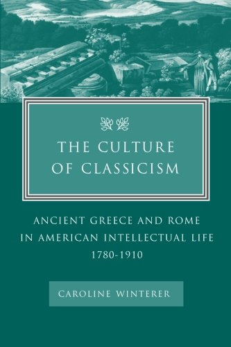 9780801878893: The Culture of Classicism: Ancient Greece and Rome in American Intellectual Life, 1780-1910