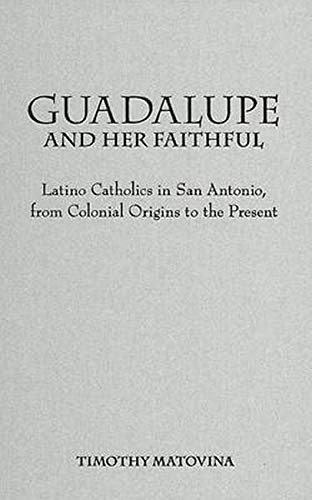9780801879593: Guadalupe And Her Faithful: Latino Catholics In San Antonio, From Colonial Origins To The Present