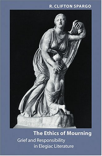 The Ethics of Mourning: Grief and Responsibility in Elegiac Literature: Spargo, R. Clifton