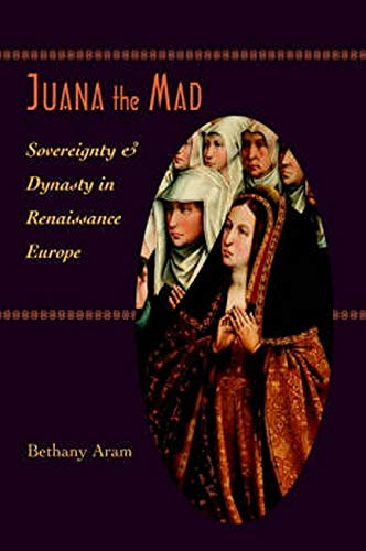 9780801880728: Juana the Mad: Sovereignty and Dynasty in Renaissance Europe (The Johns Hopkins University Studies in Historical and Political Science)