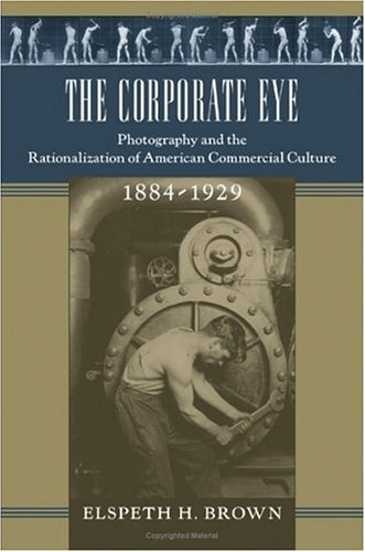 The Corporate Eye: Photography and the Rationalization: Elspeth H. Brown