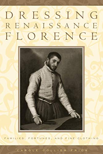 Dressing Renaissance Florence: Families, Fortunes, and Fine Clothing: Carole Collier Frick