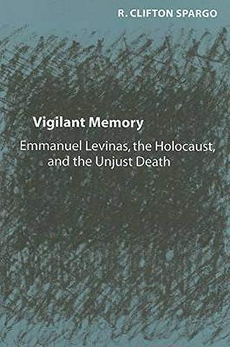 Vigilant Memory: Emmanuel Levinas, the Holocaust, and the Unjust Death: R.Clifton Spargo