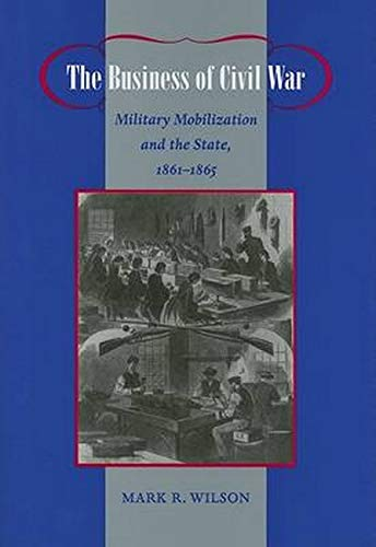 9780801883484: The Business of Civil War: Military Mobilization And the State, 1861-1865