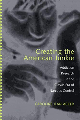 9780801883835: Creating the American Junkie: Addiction Research in the Classic Era of Narcotic Control