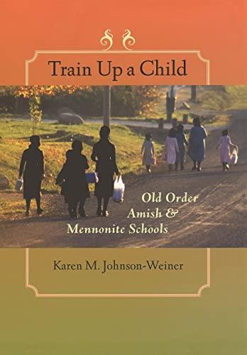 Train Up a Child - Old Order Amish and Mennonite Schools: Johnson-Weiner, Karen M.