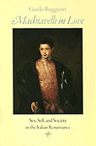 Machiavelli in Love: Sex, Self, and Society in the Italian Renaissance.: RUGGIERO, Guido: