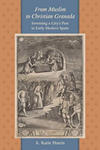 From Muslim to Christian Granada - Inventing a City's Past in Early Modern Spain: Harris, A. ...