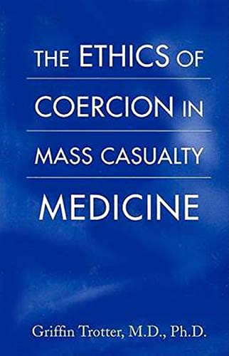 9780801885518: The Ethics of Coercion in Mass Casualty Medicine