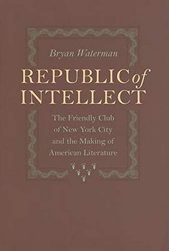 9780801885662: Republic of Intellect: The Friendly Club of New York City and the Making of American Literature (New Studies in American Intellectual and Cultural History)