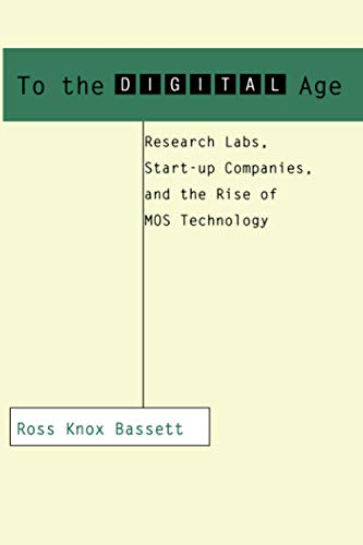 To the Digital Age: Research Labs, Start-Up Companies, and the Rise of Mos Technology: Ross Knox ...