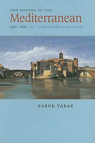 The Waning of the Mediterranean, 1550-1870: A Geohistorical Approach (Hardback): Faruk Tabak