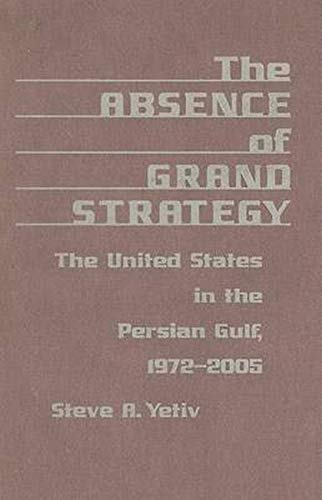 The Absence of Grand Strategy - The United States in the Persian Gulf, 1972–2005: Yetiv, Steve A.