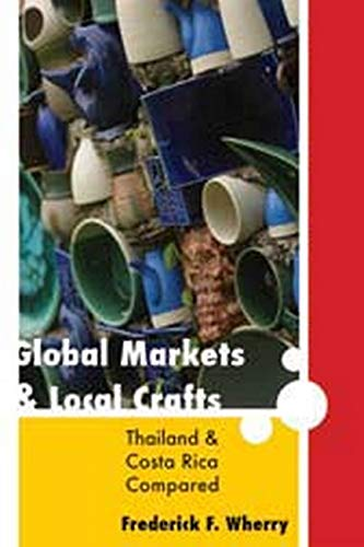 Global Markets and Local Crafts - Thailand and Costa Rica Compared: Wherry, Frederick F.