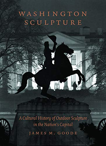 Washington Sculpture: A Cultural History of Outdoor Sculpture in the Nation's Capital (0801888107) by James M. Goode
