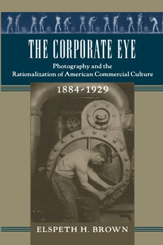 9780801889707: The Corporate Eye: Photography and the Rationalization of American Commercial Culture, 1884-1929 (Studies in Industry and Society)