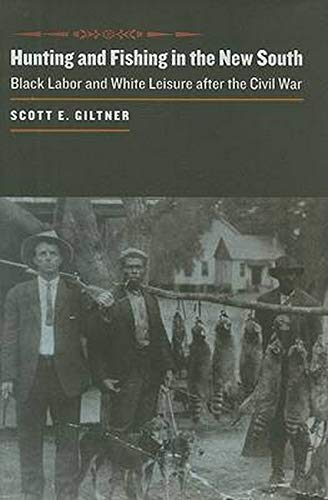 Hunting and Fishing in the New South: Black Labor and White Leisure after the Civil War (The Johns ...