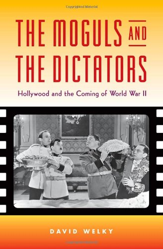The Moguls and the Dictators - Hollywood and the Coming of World War II: Welky, David