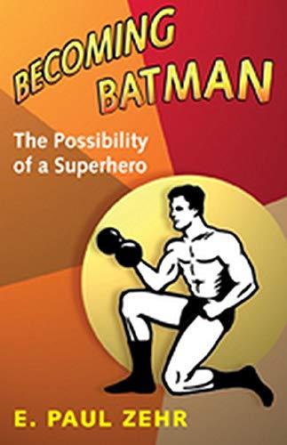 Becoming Batman: The Possibility of a Superhero: E. Paul Zehr