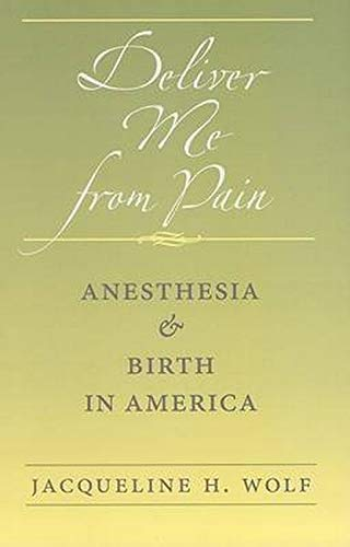 Deliver Me from Pain - Anesthesia and Birth in America: Wolf, Jacqueline H.