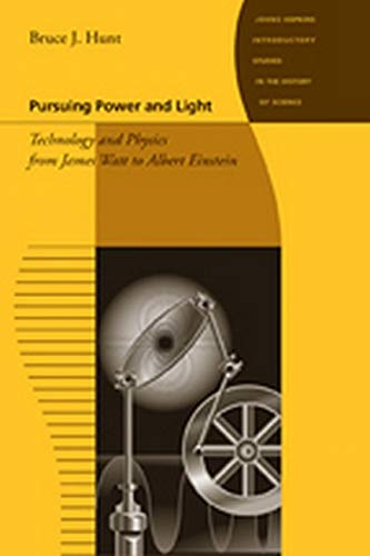 9780801893599: Pursuing Power and Light: Technology and Physics from James Watt to Albert Einstein (Johns Hopkins Introductory Studies in the History of Science)